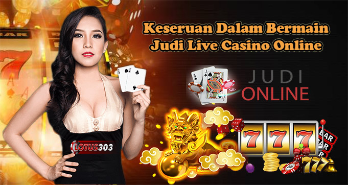 Keseruan Dalam Bermain Judi Live Casino Online